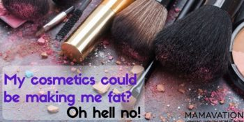 Cosmetics could be making me crazy or fat? Oh hell no!